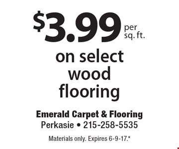 $3.99 per sq. ft. on select wood flooring. Materials only. Expires 6-9-17.* *All coupons must be given at time measure is set up. No coupons will be taken after quote is given. 1 coupon per customer. See store for details. While supplies last! With this coupon. Not valid with other offers or prior purchases.