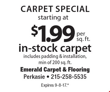 Carpet special starting at $1.99 per sq. ft. for in-stock carpet. Includes padding & installation, min of 200 sq. ft. Expires 9-8-17.* *All coupons must be given at time measure is set up. No coupons will be taken after quote is given. 1 coupon per customer. See store for details. While supplies last! With this coupon. Not valid with other offers or prior purchases.