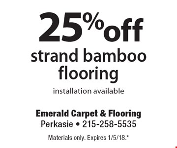 25% off strand bamboo flooring. installation available. Materials only. Expires 1/5/18.* *All coupons must be given at time measure is set up. No coupons will be taken after quote is given. 1 coupon per customer. See store for details. While supplies last! With this coupon. Not valid with other offers or prior purchases.