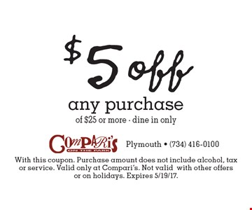 $5 off any purchase of $25 or more - dine in only. With this coupon. Purchase amount does not include alcohol, tax or service. Valid only at Compari's. Not validwith other offers or on holidays. Expires 5/19/17.