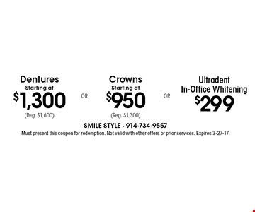 $299 Ultradent In-Office Whitening. Crowns Starting at $950 (Reg. $1,300). Dentures Starting at $1,300 (Reg. $1,600). Must present this coupon for redemption. Not valid with other offers or prior services. Expires 3-27-17.