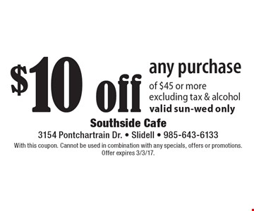$10 off any purchase of $45 or more excluding tax & alcohol valid sun-wed only. With this coupon. Cannot be used in combination with any specials, offers or promotions. Offer expires 3/3/17.