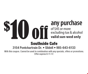 $10 off any purchase of $45 or more. Excluding tax & alcohol. Valid sun-wed only. With this coupon. Cannot be used in combination with any specials, offers or promotions. Offer expires 8-11-17.