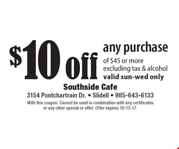 $10 off any purchase of $45 or more. Excluding tax & alcohol. Valid sun-wed only. With this coupon. Cannot be used in combination with any certificates or any other special or offer. Offer expires 10-13-17.