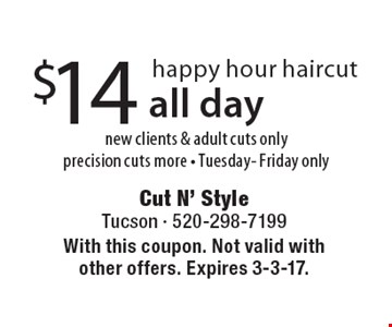 $14 happy hour haircut. New clients & adult cuts only. Precision cuts more. Tuesday- Friday only. All day. With this coupon. Not valid with other offers. Expires 3-3-17.