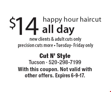 $14 happy hour haircut new clients & adult cuts only precision cuts more - Tuesday- Friday only, all day . With this coupon. Not valid with other offers. Expires 6-9-17.