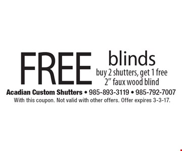 Free blinds buy 2 shutters, get 1 free 2'' faux wood blind. With this coupon. Not valid with other offers. Offer expires 3-3-17.