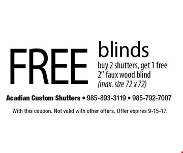Free blinds. Buy 2 shutters, get 1 free 2'' faux wood blind (max. size 72 x 72). With this coupon. Not valid with other offers. Offer expires 9-15-17.