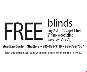 Free blinds buy 2 shutters, get 1 free 2'' faux wood blind(max. size 72 x 72). With this coupon. Not valid with other offers. Offer expires 11-10-17.