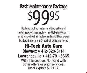 Basic Maintenance Package $99.95 flushing cooling system and two gallons of antifreeze, oil change, filter and lube (up to 5qts synthetic oil extra), replace and install two wiper blades, tire rotation & check all belts and hoses. With this coupon. Not valid with other offers or prior services. Offer expires 5-19-17.
