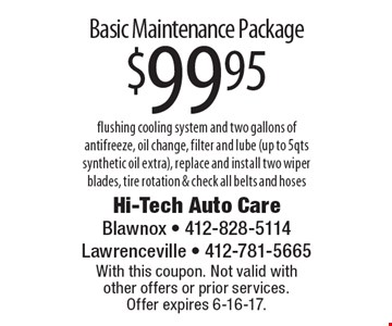 Basic Maintenance Package $99.95 flushing cooling system and two gallons of antifreeze, oil change, filter and lube (up to 5qts synthetic oil extra), replace and install two wiper blades, tire rotation & check all belts and hoses. With this coupon. Not valid with  other offers or prior services.  Offer expires 6-16-17.