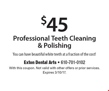 $45 professional teeth cleaning & polishing. You can have beautiful white teeth at a fraction of the cost! With this coupon. Not valid with other offers or prior services. Expires 3/10/17.