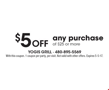 $5 Off any purchase of $25 or more. With this coupon. 1 coupon per party, per visit. Not valid with other offers. Expires 5-5-17.