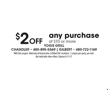 $2 Off any purchaseof $10 or more. With this coupon. Valid only at Arizona Ave. & Gilbert Rd. locations. 1 coupon per party, per visit. Not valid with other offers. Expires 8-11-17.