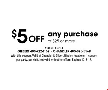 $5 Off any purchase of $25 or more. With this coupon. Valid at Chandler & Gilbert Rivulon locations. 1 coupon per party, per visit. Not valid with other offers. Expires 12-8-17.