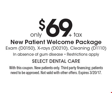 only $69 + tax New Patient Welcome Package Exam (D0150), X-rays (D0210), Cleaning (D1110) In absence of gum disease - Restrictions apply. With this coupon. New patients only. Third party financing; patients need to be approved. Not valid with other offers. Expires 3/20/17.