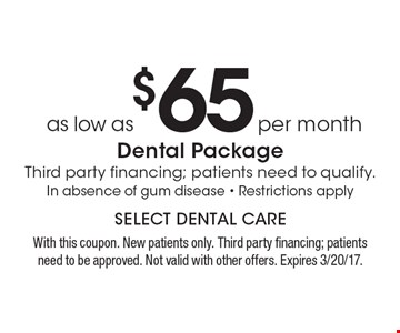 as low as $65 per month Dental PackageThird party financing; patients need to qualify. In absence of gum disease - Restrictions apply. With this coupon. New patients only. Third party financing; patients need to be approved. Not valid with other offers. Expires 3/20/17.