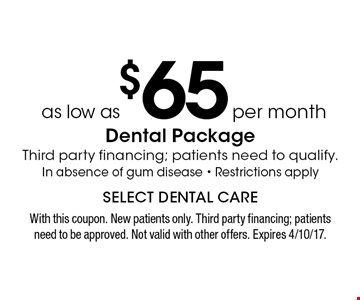 Dental Package as low as $65 per month. Third party financing; patients need to qualify. In absence of gum disease - Restrictions apply. With this coupon. New patients only. Third party financing; patients need to be approved. Not valid with other offers. Expires 4/10/17.