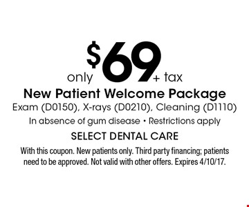 New Patient Welcome Package only $69 + tax. Exam (D0150), X-rays (D0210), Cleaning (D1110) In absence of gum disease - Restrictions apply. With this coupon. New patients only. Third party financing; patients need to be approved. Not valid with other offers. Expires 4/10/17.
