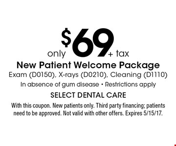 Only $69 + tax New Patient Welcome Package. Exam (D0150), X-rays (D0210), Cleaning (D1110) In absence of gum disease. Restrictions apply. With this coupon. New patients only. Third party financing; patients need to be approved. Not valid with other offers. Expires 5/15/17.