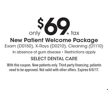 only $69 + tax New Patient Welcome Package Exam (D0150), X-Rays (D0210), Cleaning (D1110) In absence of gum disease - Restrictions apply. With this coupon. New patients only. Third party financing; patients need to be approved. Not valid with other offers. Expires 6/6/17.