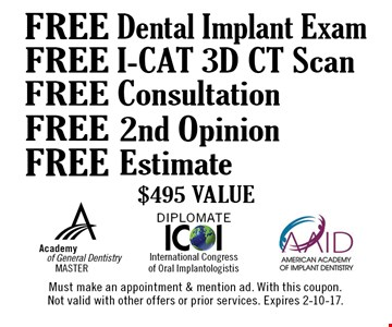 Free Dental Implant Exam, Free i-CAT 3D CT Scan, Free Consultation, Free 2nd opinion, Free Estimate - $495 Value. Must make an appointment & mention ad. With this coupon. Not valid with other offers or prior services. Expires 2-10-17.