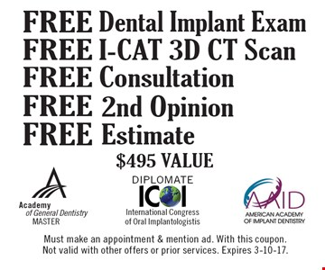 Free Dental Implant Exam, Free I-CAT 3D CT Scan, Free Consultation, Free 2nd Opinion, Free Estimate. $495 Value. Must make an appointment & mention ad. With this coupon. Not valid with other offers or prior services. Expires 3-10-17.