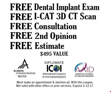 $495 VALUE. Free Estimate $495 VALUE. Free 2nd Opinion $495 VALUE. Free Consultation $495 VALUE. Free Dental Implant Exam $495 VALUE. Must make an appointment & mention ad. With this coupon. Not valid with other offers or prior services. Expires 5-12-17.