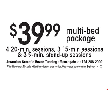 $39.99 multi-bed package. 4 20-min. sessions, 3 15-min sessions & 3 9-min. stand-up sessions. With this coupon. Not valid with other offers or prior service. One coupon per customer. Expires 4-14-17.
