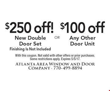$250 Off Double Door Set OR $100 Off Any Other Door. With this coupon. Finishing not included. Not valid with other offers or prior purchases. Some restrictions apply. Expires 5/5/17.