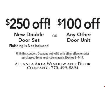 $250 Off New Double Door Set. Finishing Is Not Included.  OR  $100 Off Any Other Door Unit. With this coupon. Coupons not valid with other offers or prior purchases. Some restrictions apply. Expires 8-4-17.