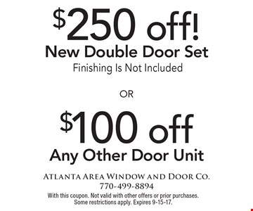 $250 off! New Double Door Set. Finishing Is Not Included OR $100 off Any Other Door Unit. With this coupon. Not valid with other offers or prior purchases. Some restrictions apply. Expires 9-15-17.