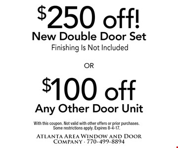 $250 off New Double Door Set OR $100 off Any Other Door Unit. Finishing Is Not Included. With this coupon. Not valid with other offers or prior purchases. Some restrictions apply. Expires 8-4-17.