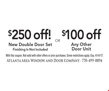 $250 off! new double door set (finishing is not included) OR $100 off any other door unit. With this coupon. Not valid with other offers or prior purchases. Some restrictions apply. Exp. 4/14/17.