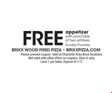 Free appetizer with purchase of two entreesSunday-Thursday. Please present coupon. Valid at Charlotte-Area Brixx locations. Not valid with other offers or coupons. Dine in only. Limit 1 per table. Expires 9-1-17.