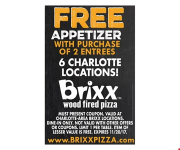 Free appetizer with purchase of 2 entrees. Must present coupon. Valid at Charlotte-Area Brixx locations. Dine-in only. Not valid with other offers or coupons. Limit 1 per table. Item of lesser value is free. Expires 11/20/17.