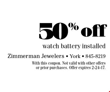 50% off watch battery installed. With this coupon. Not valid with other offers or prior purchases. Offer expires 2-24-17.