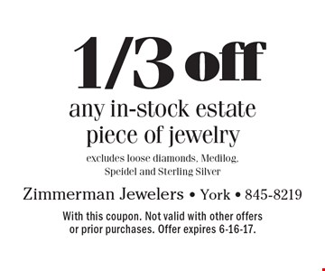 1/3 off any in-stock estate piece of jewelry. Excludes loose diamonds, Medilog, Speidel and Sterling Silver. With this coupon. Not valid with other offers or prior purchases. Offer expires 6-16-17.