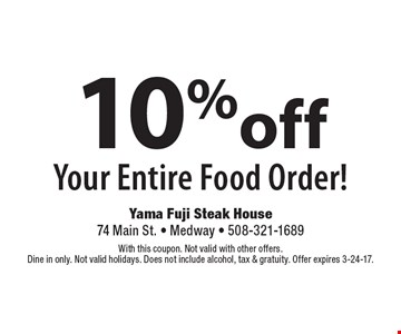 10% off Your Entire Food Order! With this coupon. Not valid with other offers. Dine in only. Not valid holidays. Does not include alcohol, tax & gratuity. Offer expires 3-24-17.