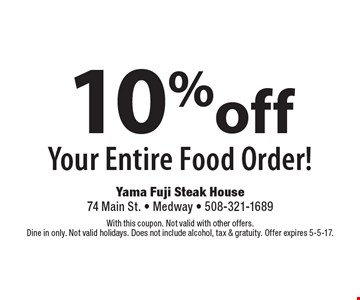 10% off Your Entire Food Order! With this coupon. Not valid with other offers. Dine in only. Not valid holidays. Does not include alcohol, tax & gratuity. Offer expires 5-5-17.