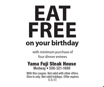 Eat free on your birthday with minimum purchase of four dinner entrees. With this coupon. Not valid with other offers. Dine in only. Not valid holidays. Offer expires 5-5-17.