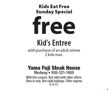 Kids Eat Free Sunday Special. Free Kid's Entree with purchase of an adult entree 2 kids max. With this coupon. Not valid with other offers. Dine in only. Not valid holidays. Offer expires 5-5-17.