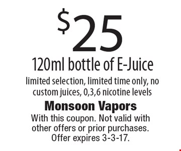 $25 120ml bottle of E-Juice, limited selection, limited time only, no custom juices, 0,3,6 nicotine levels. With this coupon. Not valid with other offers or prior purchases. Offer expires 3-3-17.
