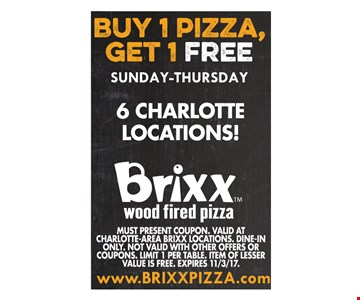 Buy 1 Pizza, Get 1 Free. Must present Coupon. VALID AT CHARLOTTE-AREA BRIXX LOCATIONS. Dine-In Only. Not valid with other offers or coupons. Limit 1 per table. Item of lesser value is free. Expires 11/3/17.