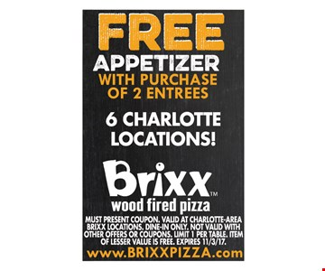 Free Appetizer with purchase of 2 entrees. Must present Coupon. VALID AT CHARLOTTE-AREA BRIXX LOCATIONS. Dine-In Only. Not valid with other offers or coupons. Limit 1 per table. Item of lesser value is free. Expires 11/3/17.