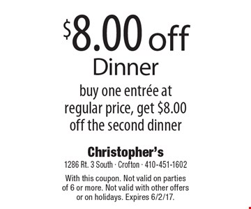 $8.00 off Dinner. Buy one entree at regular price, get $8.00 off the second dinner. With this coupon. Not valid on parties of 6 or more. Not valid with other offers or on holidays. Expires 6/2/17.