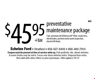 $45.95 +tax preventative maintenance package. 5 qts. premium oil & Motorcraft filter, rotate tires, check brakes, perform multi-point inspection, check & fill fluids. Coupon must be present at time of service write up. Full synthetic oils, diesel vehicles & some trucks may be extra. Focus rear drum vehicles extra. Disposal fees extra. Not valid with other offers or prior purchases. Offer expires 2-10-17.