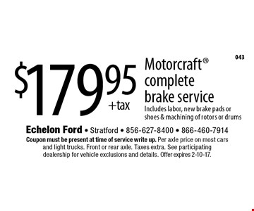 $179.95 +tax Motorcraft complete brake service. Includes labor, new brake pads or shoes & machining of rotors or drums. Coupon must be present at time of service write up. Per axle price on most cars and light trucks. Front or rear axle. Taxes extra. See participating dealership for vehicle exclusions and details. Offer expires 2-10-17.