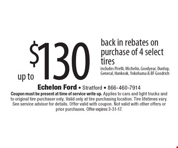 up to $130 back in rebates on purchase of 4 select tires. Includes Pirelli, Michelin, Goodyear, Dunlop, General, Hankook, Yokohama & BF Goodrich. Coupon must be present at time of service write up. Applies to cars and light trucks and to original tire purchaser only. Valid only at tire purchasing location. Tire lifetimes vary.See service advisor for details. Offer valid with coupon. Not valid with other offers or prior purchases. Offer expires 3-31-17.