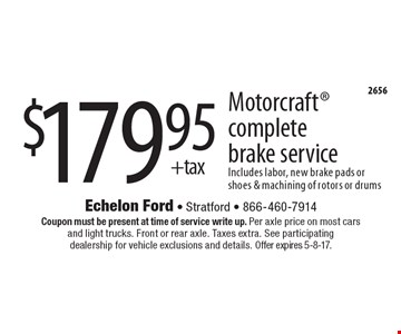 $179.95+tax Motorcraft complete brake service Includes labor, new brake pads or shoes & machining of rotors or drums. Coupon must be present at time of service write up. Per axle price on most cars and light trucks. Front or rear axle. Taxes extra. See participating dealership for vehicle exclusions and details. Offer expires 5-8-17.
